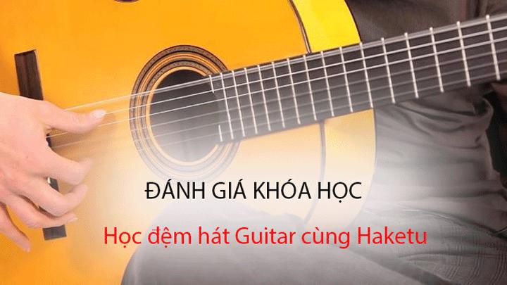 Đánh giá khóa học Học đệm hát Guitar cùng Haketu
