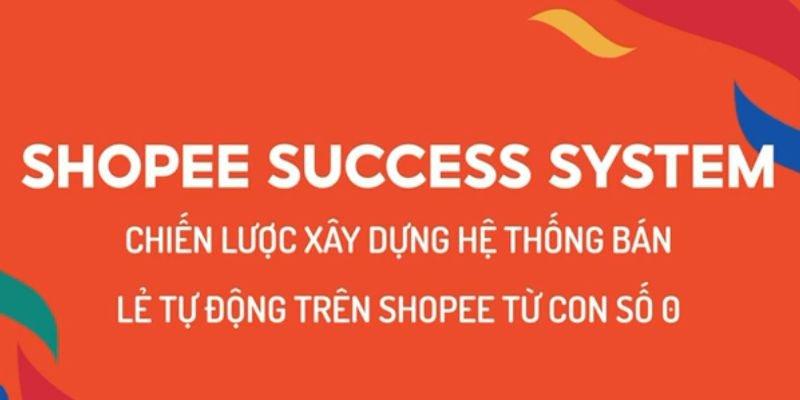 Shopee Success System - Chiến lược xây dựng hệ thống bán lẻ tự động trên Shopee từ con số 0